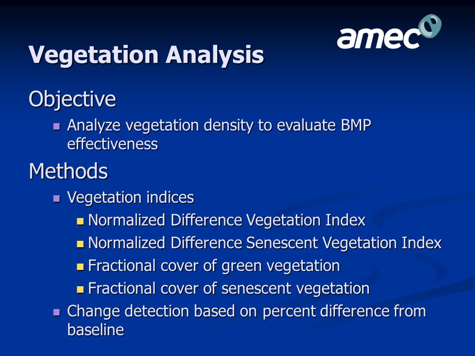 Vegetation Analysis Objective Analyze vegetation density to evaluate BMP effectiveness Analyze vegetation density to evaluate BMP effectivenessMethods Vegetation indices Vegetation indices Normalized Difference Vegetation Index Normalized Difference Vegetation Index Normalized Difference Senescent Vegetation Index Normalized Difference Senescent Vegetation Index Fractional cover of green vegetation Fractional cover of green vegetation Fractional cover of senescent vegetation Fractional cover of senescent vegetation Change detection based on percent difference from baseline Change detection based on percent difference from baseline