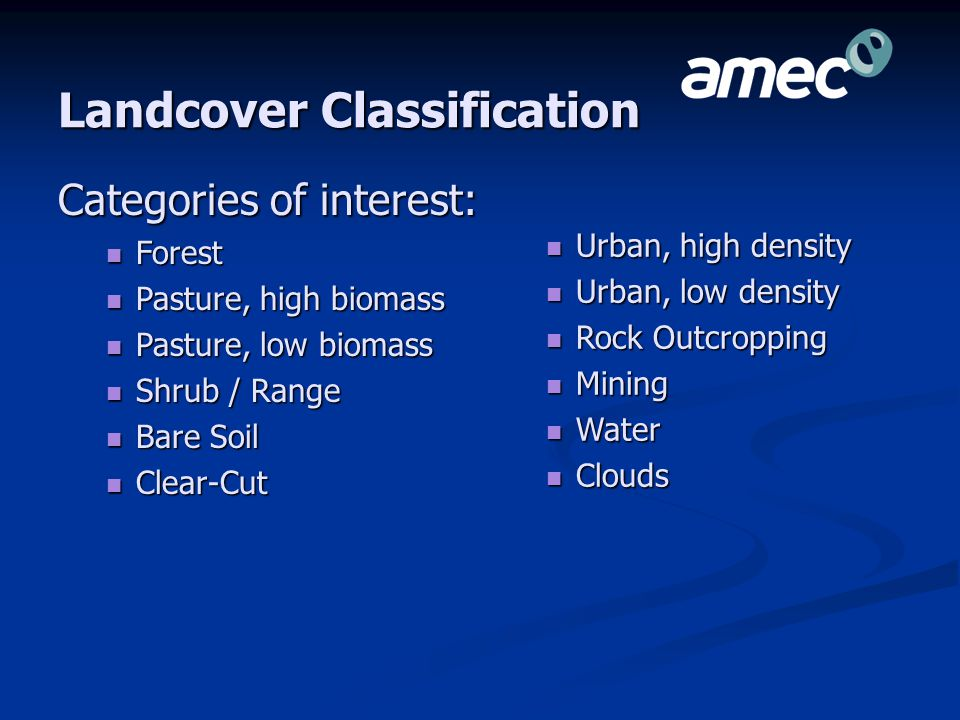 Landcover Classification Categories of interest: Forest Forest Pasture, high biomass Pasture, high biomass Pasture, low biomass Pasture, low biomass Shrub / Range Shrub / Range Bare Soil Bare Soil Clear-Cut Clear-Cut Urban, high density Urban, high density Urban, low density Urban, low density Rock Outcropping Rock Outcropping Mining Mining Water Water Clouds Clouds