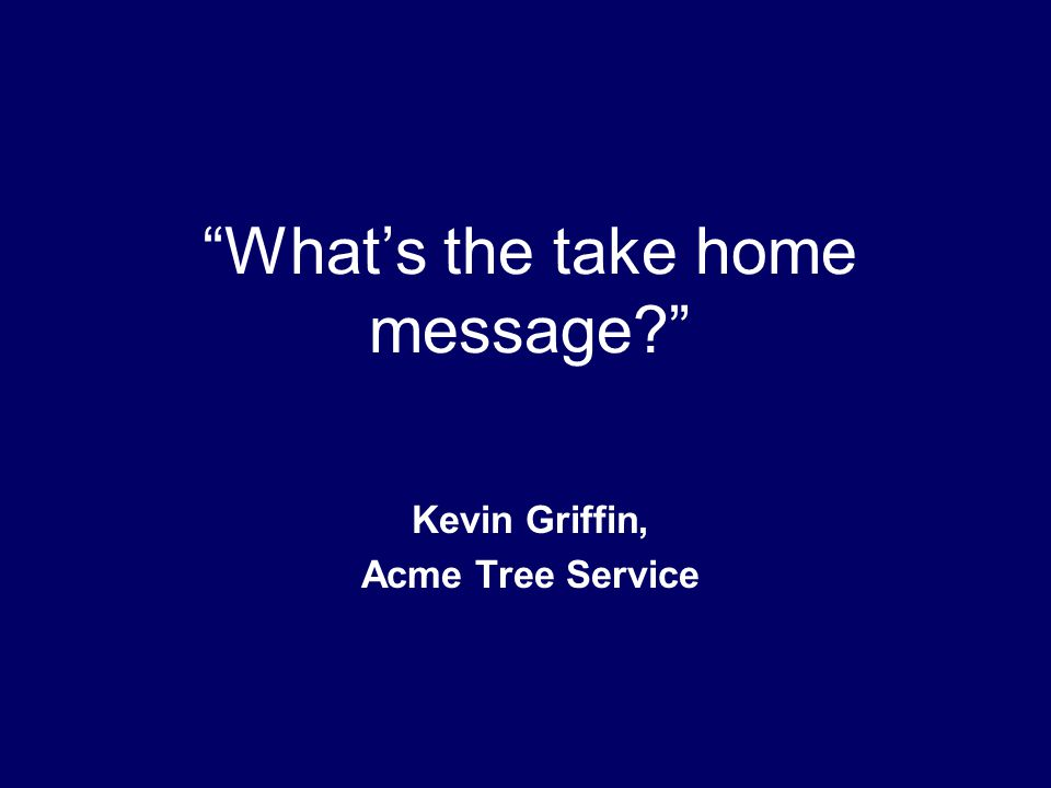 What's the take home message? Kevin Griffin, Acme Tree Service