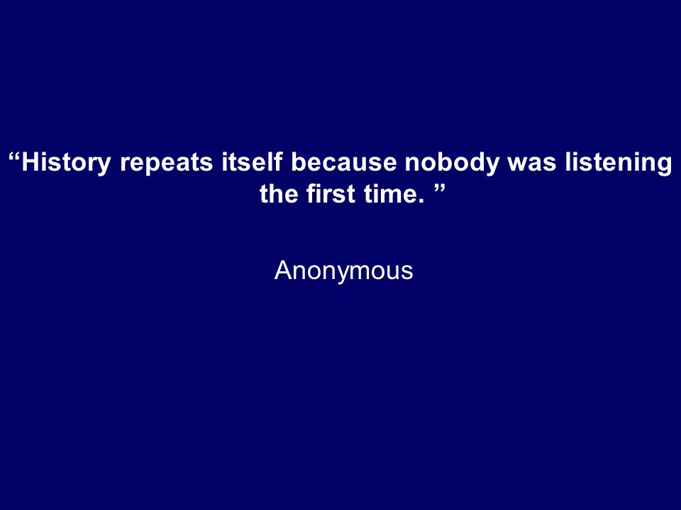 History repeats itself because nobody was listening the first time. Anonymous