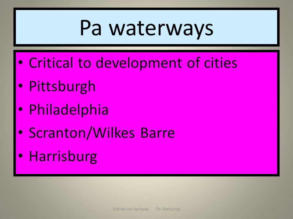 Katherine Verbeke Pa Wetlands53 Pa waterways Critical to development of cities Pittsburgh Philadelphia Scranton/Wilkes Barre Harrisburg