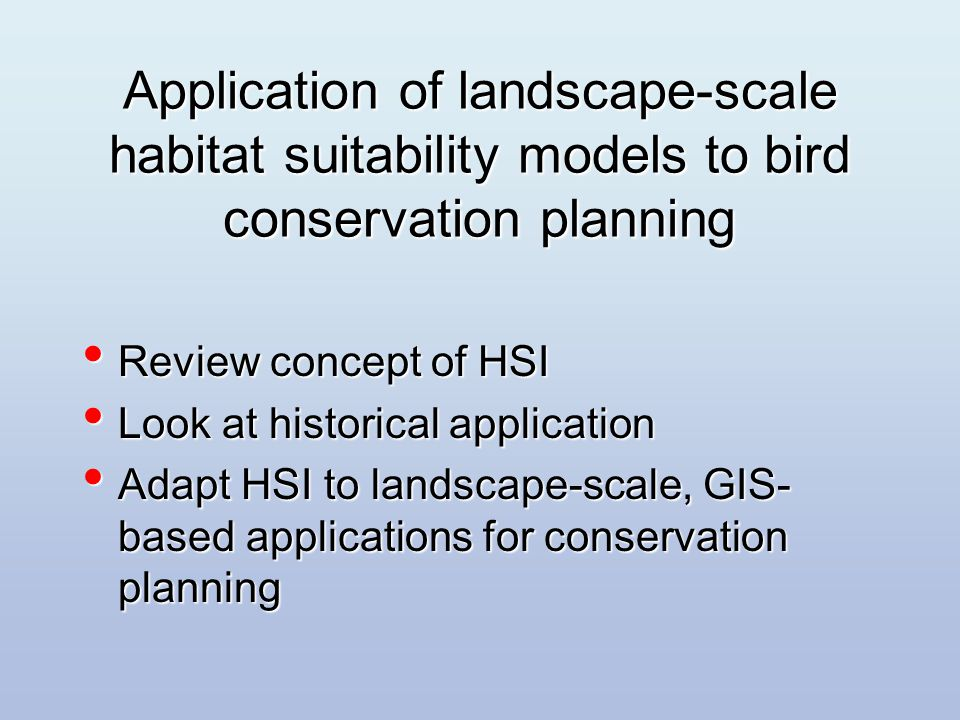 HSI model basics Numerical index of habitat suitability on a 0.0 to 1.0 scale Numerical index of habitat suitability on a 0.0 to 1.0 scale Models can be based on published knowledge, data, expert opinion Models can be based on published knowledge, data, expert opinion Documentation explains the model s structure, data sources, and assumptions Documentation explains the model s structure, data sources, and assumptions Models should be viewed as hypotheses of species-habitat relationships Models should be viewed as hypotheses of species-habitat relationships Their value is to serve as a basis for improved decision making and increased understanding of habitat relationships; they specify hypotheses of habitat relationships that can be tested and improved.