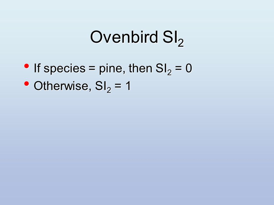 Ovenbird SI 2 If species = pine, then SI 2 = 0 If species = pine, then SI 2 = 0 Otherwise, SI 2 = 1 Otherwise, SI 2 = 1