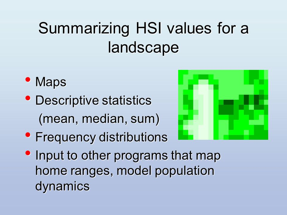 Summarizing HSI values for a landscape Maps Maps Descriptive statistics Descriptive statistics (mean, median, sum) (mean, median, sum) Frequency distributions Frequency distributions Input to other programs that map home ranges, model population dynamics Input to other programs that map home ranges, model population dynamics