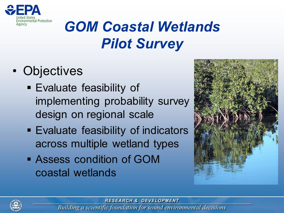GOM Coastal Wetlands Pilot Survey Objectives  Evaluate feasibility of implementing probability survey design on regional scale  Evaluate feasibility of indicators across multiple wetland types  Assess condition of GOM coastal wetlands