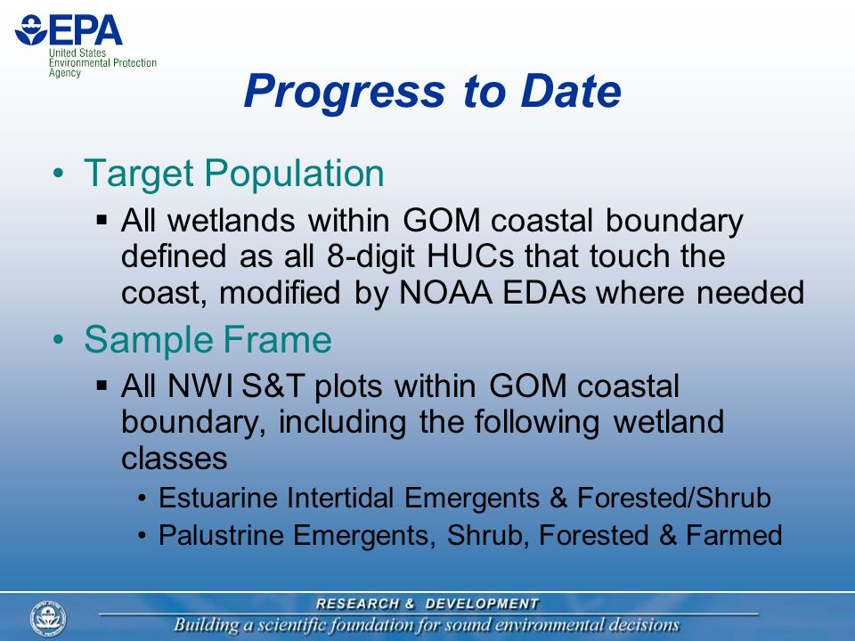 Progress to Date Target Population  All wetlands within GOM coastal boundary defined as all 8-digit HUCs that touch the coast, modified by NOAA EDAs where needed Sample Frame  All NWI S&T plots within GOM coastal boundary, including the following wetland classes Estuarine Intertidal Emergents & Forested/Shrub Palustrine Emergents, Shrub, Forested & Farmed