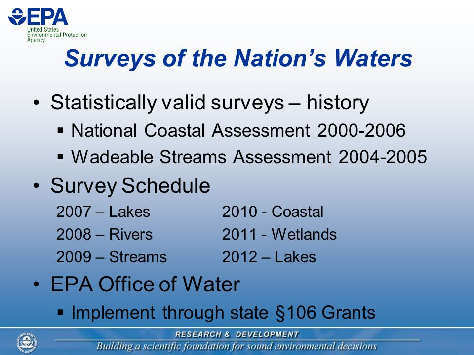 Surveys of the Nation's Waters Statistically valid surveys – history  National Coastal Assessment 2000-2006  Wadeable Streams Assessment 2004-2005 Survey Schedule 2007 – Lakes2010 - Coastal 2008 – Rivers2011 - Wetlands 2009 – Streams2012 – Lakes EPA Office of Water  Implement through state §106 Grants