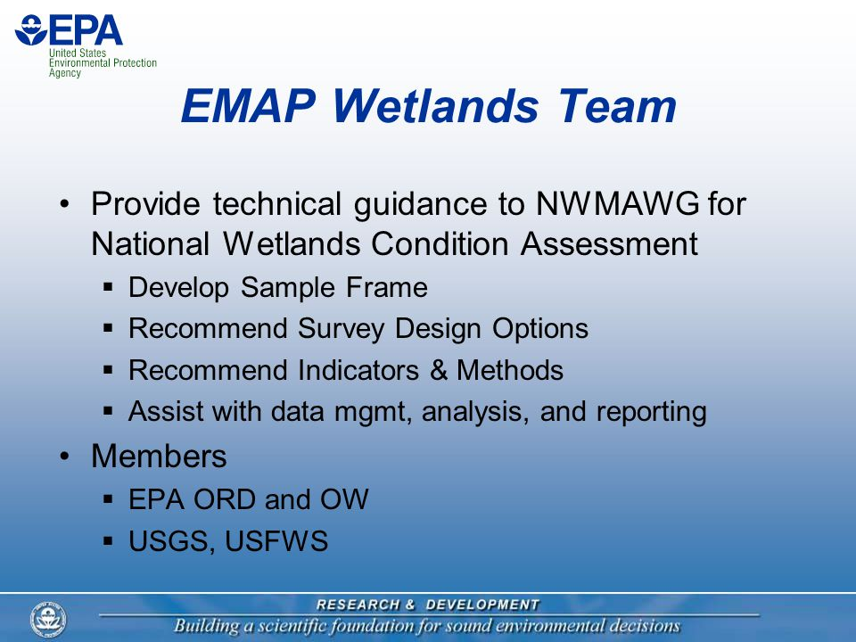 EMAP Wetlands Team Provide technical guidance to NWMAWG for National Wetlands Condition Assessment  Develop Sample Frame  Recommend Survey Design Options  Recommend Indicators & Methods  Assist with data mgmt, analysis, and reporting Members  EPA ORD and OW  USGS, USFWS