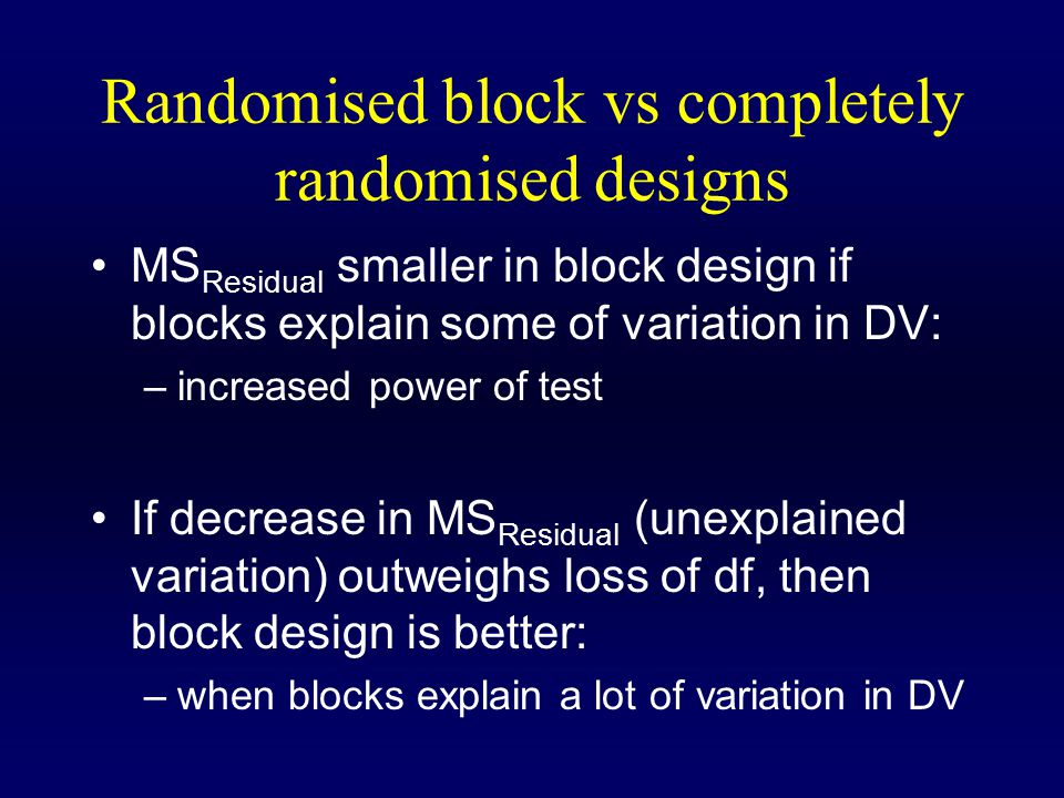 Randomised block vs completely randomised designs MS Residual smaller in block design if blocks explain some of variation in DV: –increased power of test If decrease in MS Residual (unexplained variation) outweighs loss of df, then block design is better: –when blocks explain a lot of variation in DV