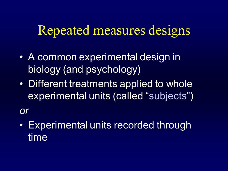 Repeated measures designs A common experimental design in biology (and psychology) Different treatments applied to whole experimental units (called subjects ) or Experimental units recorded through time