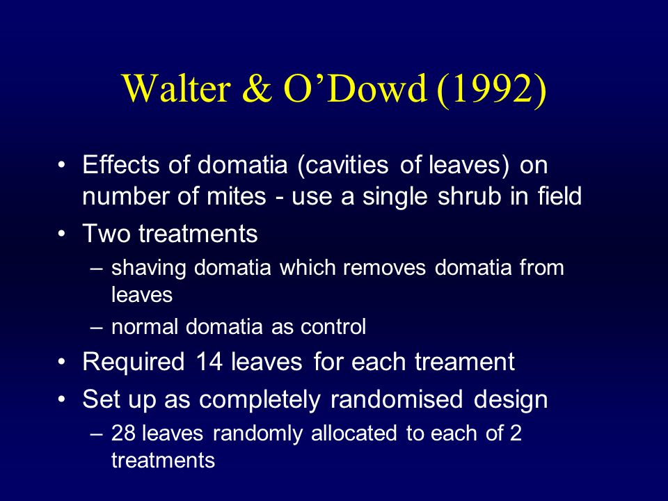 Walter & O'Dowd (1992) Effects of domatia (cavities of leaves) on number of mites - use a single shrub in field Two treatments –shaving domatia which removes domatia from leaves –normal domatia as control Required 14 leaves for each treament Set up as completely randomised design –28 leaves randomly allocated to each of 2 treatments