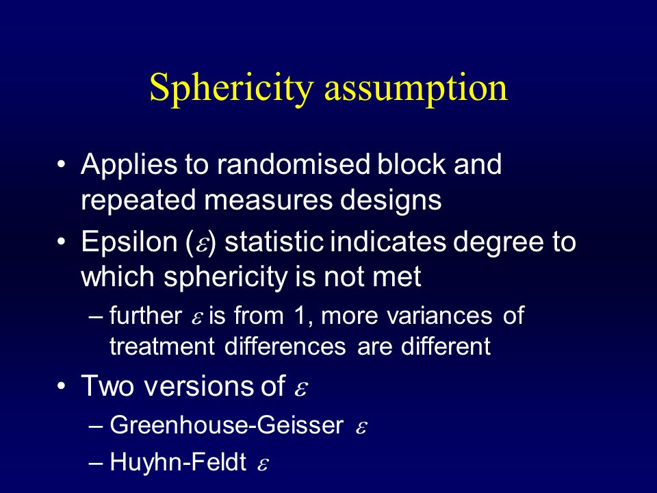Sphericity assumption Applies to randomised block and repeated measures designs Epsilon (  ) statistic indicates degree to which sphericity is not met –further  is from 1, more variances of treatment differences are different Two versions of  –Greenhouse-Geisser  –Huyhn-Feldt 