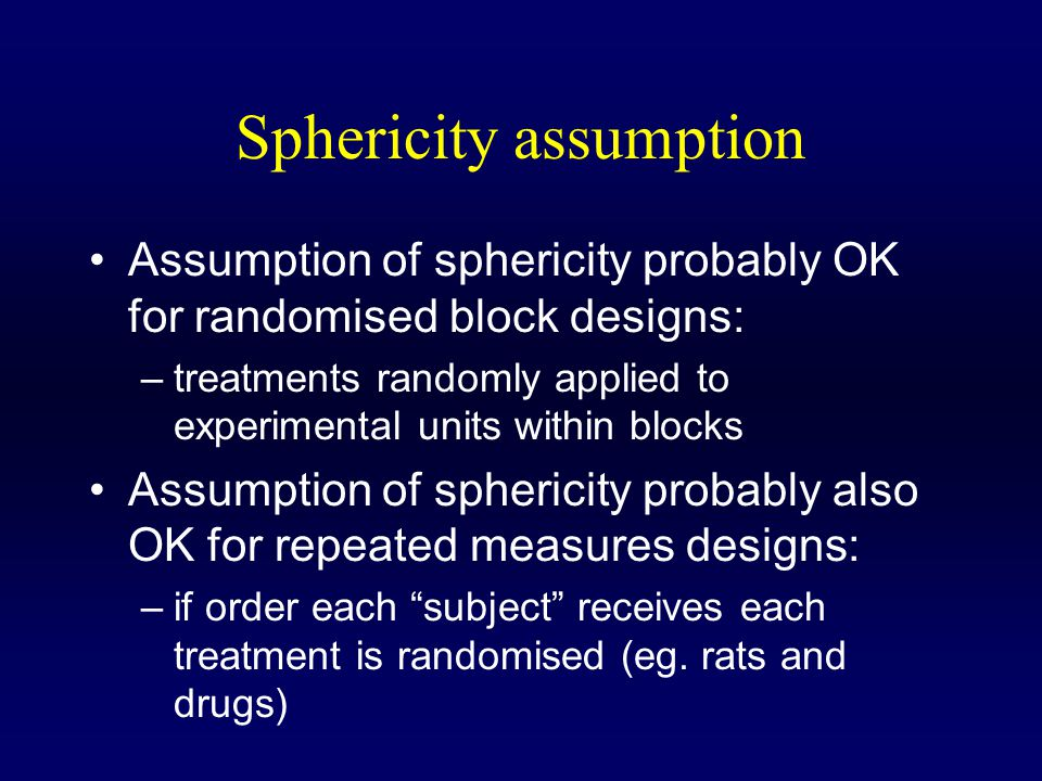 Sphericity assumption Assumption of sphericity probably OK for randomised block designs: –treatments randomly applied to experimental units within blocks Assumption of sphericity probably also OK for repeated measures designs: –if order each subject receives each treatment is randomised (eg.