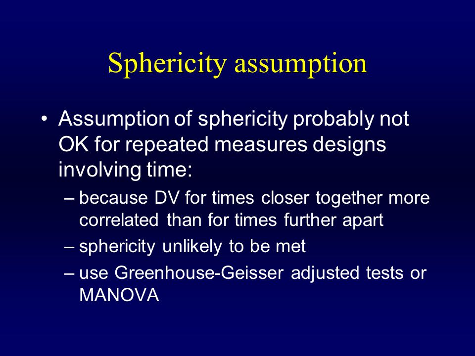 Sphericity assumption Assumption of sphericity probably not OK for repeated measures designs involving time: –because DV for times closer together more correlated than for times further apart –sphericity unlikely to be met –use Greenhouse-Geisser adjusted tests or MANOVA