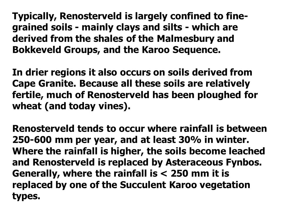 Typically, Renosterveld is largely confined to fine- grained soils - mainly clays and silts - which are derived from the shales of the Malmesbury and Bokkeveld Groups, and the Karoo Sequence.