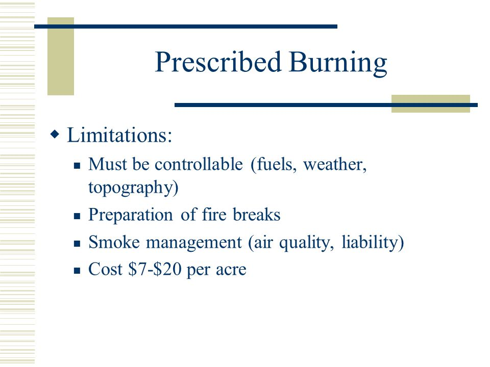 Prescribed Burning  Limitations: Must be controllable (fuels, weather, topography) Preparation of fire breaks Smoke management (air quality, liability) Cost $7-$20 per acre