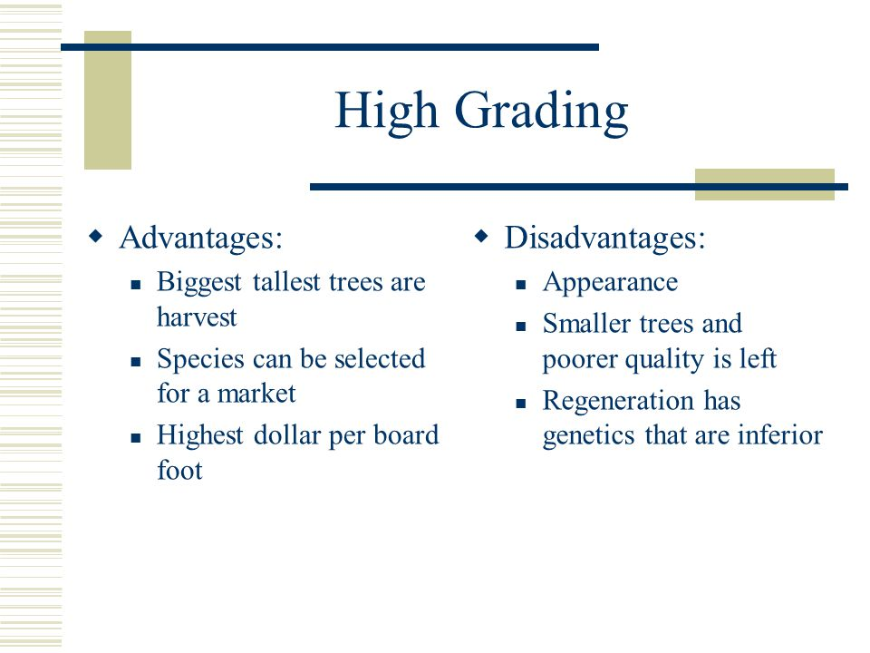 High Grading  Advantages: Biggest tallest trees are harvest Species can be selected for a market Highest dollar per board foot  Disadvantages: Appearance Smaller trees and poorer quality is left Regeneration has genetics that are inferior