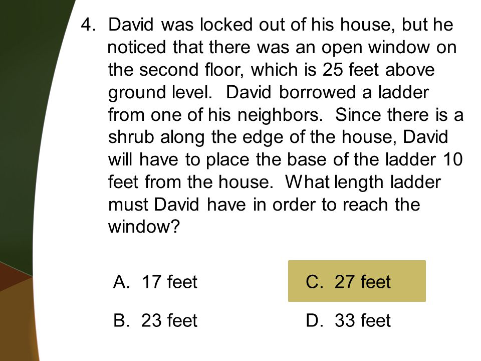 4.David was locked out of his house, but he noticed that there was an open window on the second floor, which is 25 feet above ground level. David borr