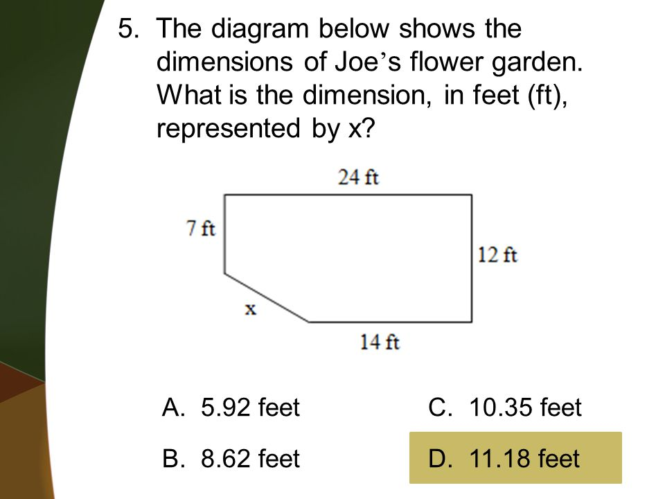 5. The diagram below shows the dimensions of Joe ' s flower garden. What is the dimension, in feet (ft), represented by x? A. 5.92 feetC. 10.35 feet B
