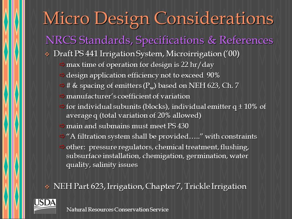 Natural Resources Conservation Service Micro Design Considerations NRCS Standards, Specifications & References v Draft PS 441 Irrigation System, Microirrigation ('00)  max time of operation for design is 22 hr/day  design application efficiency not to exceed 90%  # & spacing of emitters (P) based on NEH 623, Ch.