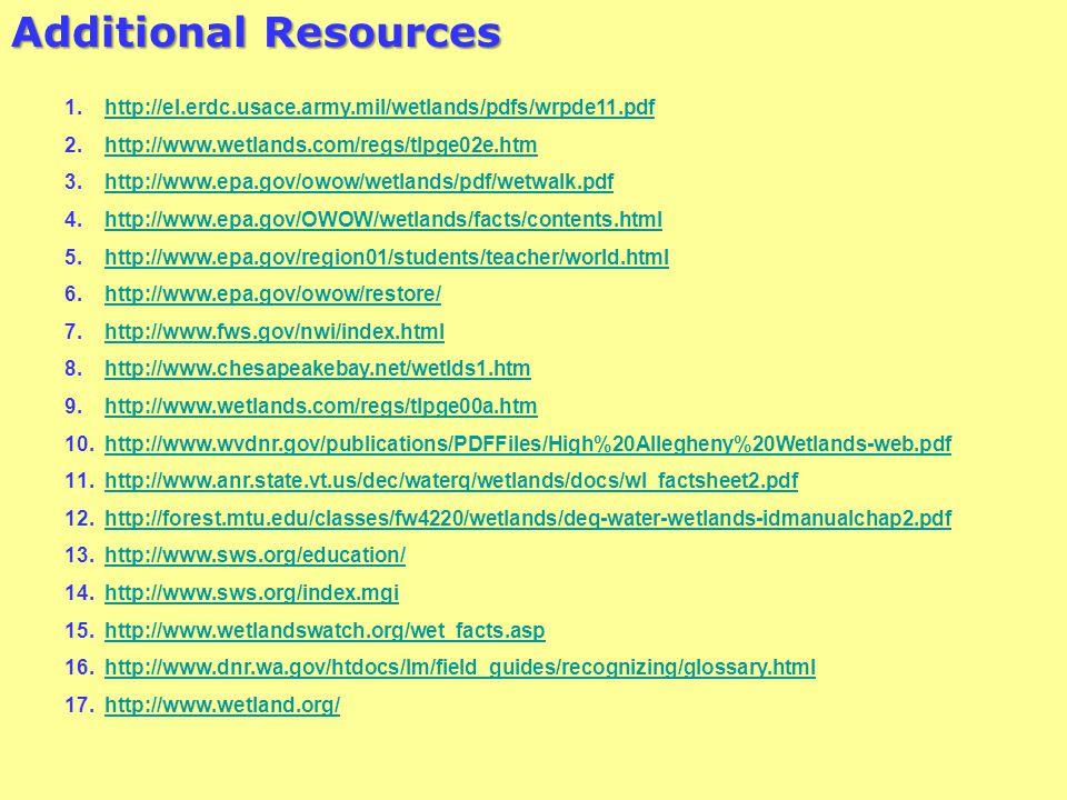 Additional Resources 1.http://el.erdc.usace.army.mil/wetlands/pdfs/wrpde11.pdfhttp://el.erdc.usace.army.mil/wetlands/pdfs/wrpde11.pdf 2.http://www.wetlands.com/regs/tlpge02e.htmhttp://www.wetlands.com/regs/tlpge02e.htm 3.http://www.epa.gov/owow/wetlands/pdf/wetwalk.pdfhttp://www.epa.gov/owow/wetlands/pdf/wetwalk.pdf 4.http://www.epa.gov/OWOW/wetlands/facts/contents.htmlhttp://www.epa.gov/OWOW/wetlands/facts/contents.html 5.http://www.epa.gov/region01/students/teacher/world.htmlhttp://www.epa.gov/region01/students/teacher/world.html 6.http://www.epa.gov/owow/restore/http://www.epa.gov/owow/restore/ 7.http://www.fws.gov/nwi/index.htmlhttp://www.fws.gov/nwi/index.html 8.http://www.chesapeakebay.net/wetlds1.htmhttp://www.chesapeakebay.net/wetlds1.htm 9.http://www.wetlands.com/regs/tlpge00a.htmhttp://www.wetlands.com/regs/tlpge00a.htm 10.http://www.wvdnr.gov/publications/PDFFiles/High%20Allegheny%20Wetlands-web.pdfhttp://www.wvdnr.gov/publications/PDFFiles/High%20Allegheny%20Wetlands-web.pdf 11.http://www.anr.state.vt.us/dec/waterq/wetlands/docs/wl_factsheet2.pdfhttp://www.anr.state.vt.us/dec/waterq/wetlands/docs/wl_factsheet2.pdf 12.http://forest.mtu.edu/classes/fw4220/wetlands/deq-water-wetlands-idmanualchap2.pdfhttp://forest.mtu.edu/classes/fw4220/wetlands/deq-water-wetlands-idmanualchap2.pdf 13.http://www.sws.org/education/http://www.sws.org/education/ 14.http://www.sws.org/index.mgihttp://www.sws.org/index.mgi 15.http://www.wetlandswatch.org/wet_facts.asphttp://www.wetlandswatch.org/wet_facts.asp 16.http://www.dnr.wa.gov/htdocs/lm/field_guides/recognizing/glossary.htmlhttp://www.dnr.wa.gov/htdocs/lm/field_guides/recognizing/glossary.html 17.http://www.wetland.org/http://www.wetland.org/