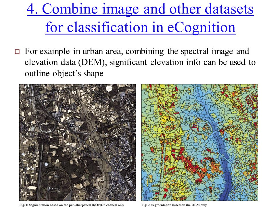 4. Combine image and other datasets for classification in eCognition  For example in urban area, combining the spectral image and elevation data (DEM