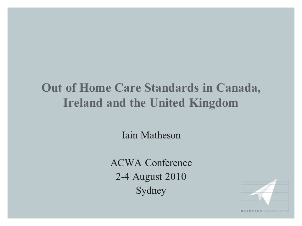 Out of Home Care Standards in Canada, Ireland and the United Kingdom Iain Matheson ACWA Conference 2-4 August 2010 Sydney