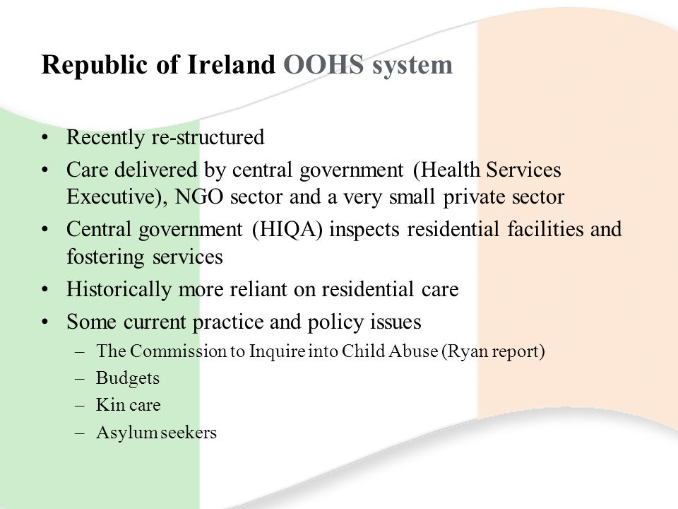 Republic of Ireland OOHS system Recently re-structured Care delivered by central government (Health Services Executive), NGO sector and a very small p