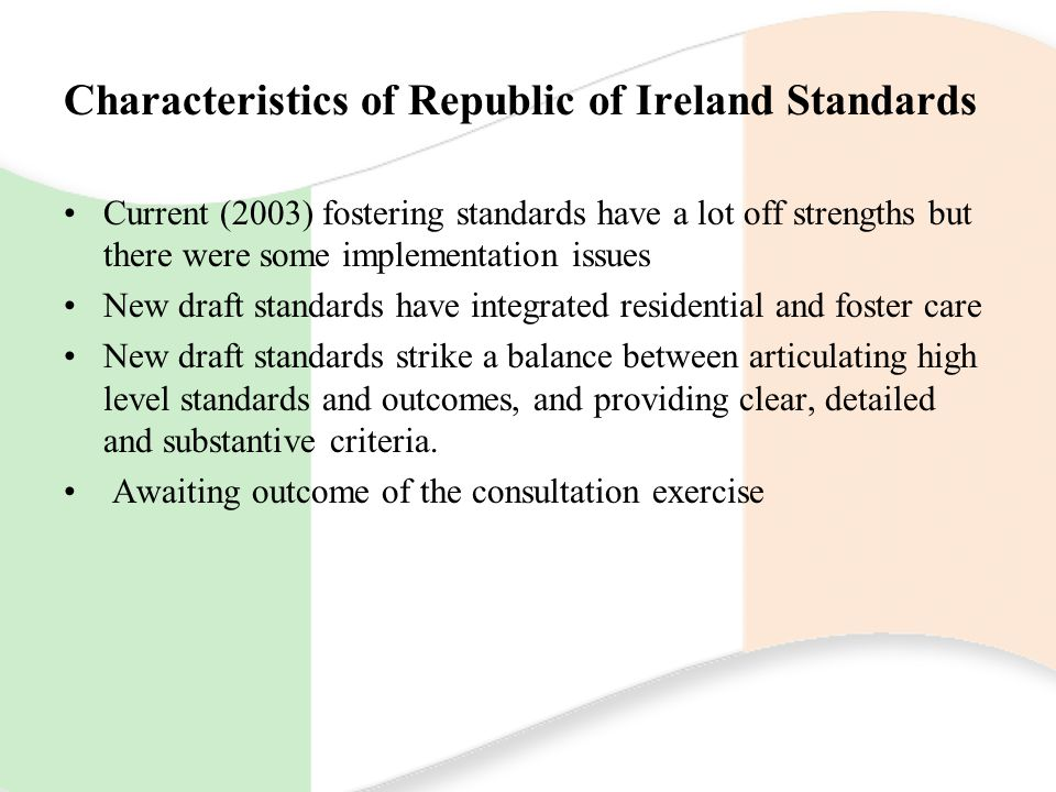Characteristics of Republic of Ireland Standards Current (2003) fostering standards have a lot off strengths but there were some implementation issues New draft standards have integrated residential and foster care New draft standards strike a balance between articulating high level standards and outcomes, and providing clear, detailed and substantive criteria.