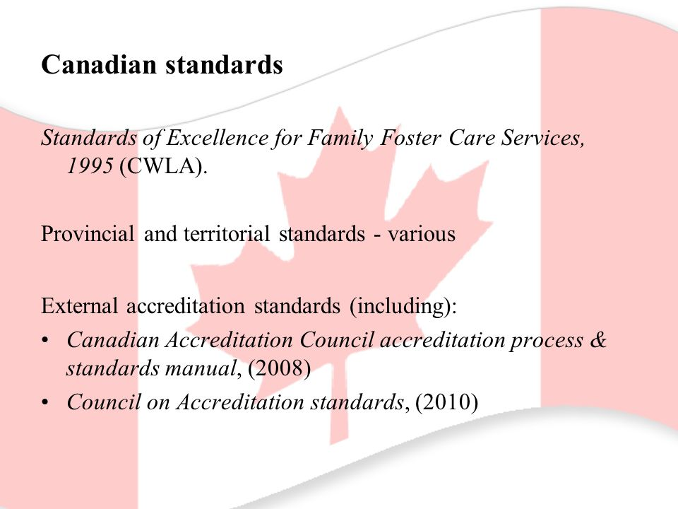 Canadian standards Standards of Excellence for Family Foster Care Services, 1995 (CWLA). Provincial and territorial standards - various External accre