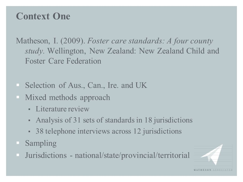 Context One Matheson, I. (2009). Foster care standards: A four county study. Wellington, New Zealand: New Zealand Child and Foster Care Federation  S