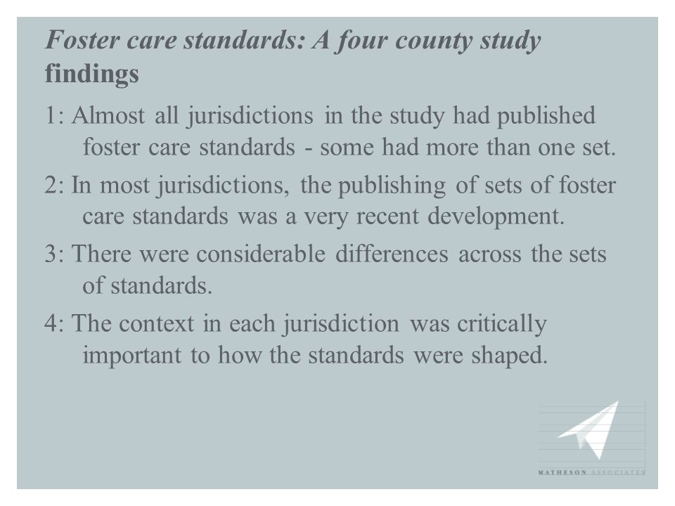Foster care standards: A four county study findings 1: Almost all jurisdictions in the study had published foster care standards - some had more than one set.