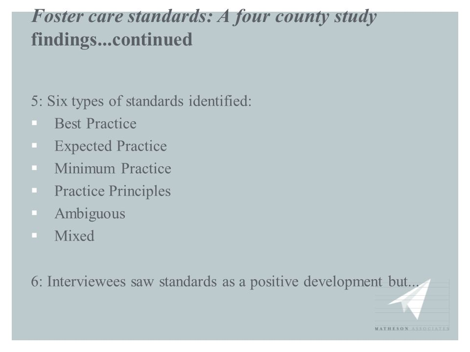 Foster care standards: A four county study findings...continued 5: Six types of standards identified:  Best Practice  Expected Practice  Minimum Pr