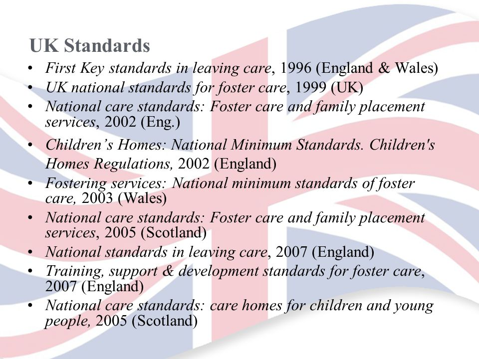 UK Standards First Key standards in leaving care, 1996 (England & Wales) UK national standards for foster care, 1999 (UK) National care standards: Foster care and family placement services, 2002 (Eng.) Children's Homes: National Minimum Standards.