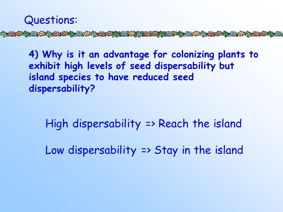 4) Why is it an advantage for colonizing plants to exhibit high levels of seed dispersability but island species to have reduced seed dispersability.