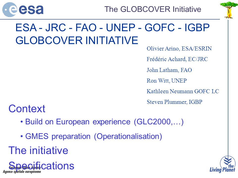 ESA - JRC - FAO - UNEP - GOFC - IGBP GLOBCOVER INITIATIVE Context Build on European experience (GLC2000,…) GMES preparation (Operationalisation) The initiative Specifications Olivier Arino, ESA/ESRIN Frédéric Achard, EC/JRC John Latham, FAO Ron Witt, UNEP Kathleen Neumann GOFC LC Steven Plummer, IGBP The GLOBCOVER Initiative
