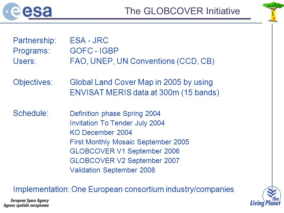 The GLOBCOVER Initiative Partnership: ESA - JRC Programs: GOFC - IGBP Users: FAO, UNEP, UN Conventions (CCD, CB) Objectives: Global Land Cover Map in 2005 by using ENVISAT MERIS data at 300m (15 bands) Schedule: Definition phase Spring 2004 Invitation To Tender July 2004 KO December 2004 First Monthly Mosaic September 2005 GLOBCOVER V1 September 2006 GLOBCOVER V2 September 2007 Validation September 2008 Implementation: One European consortium industry/companies