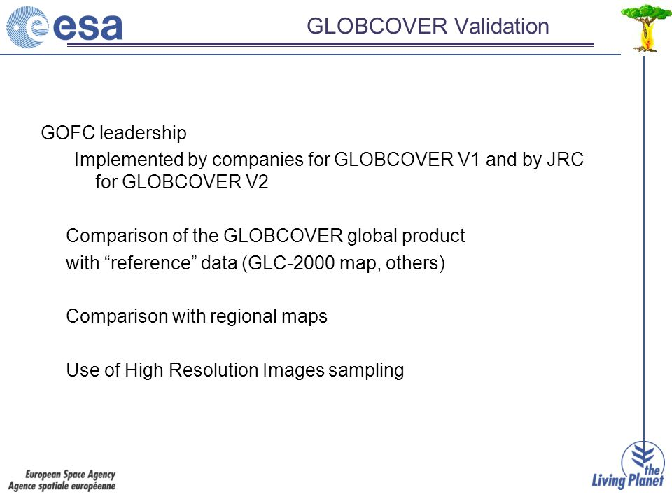 GLOBCOVER Validation GOFC leadership Implemented by companies for GLOBCOVER V1 and by JRC for GLOBCOVER V2 Comparison of the GLOBCOVER global product with reference data (GLC-2000 map, others) Comparison with regional maps Use of High Resolution Images sampling