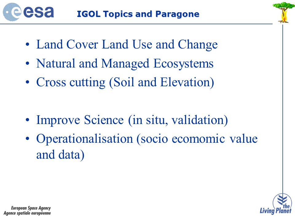 Land Cover Land Use and Change Natural and Managed Ecosystems Cross cutting (Soil and Elevation) Improve Science (in situ, validation) Operationalisation (socio ecomomic value and data) IGOL Topics and Paragone