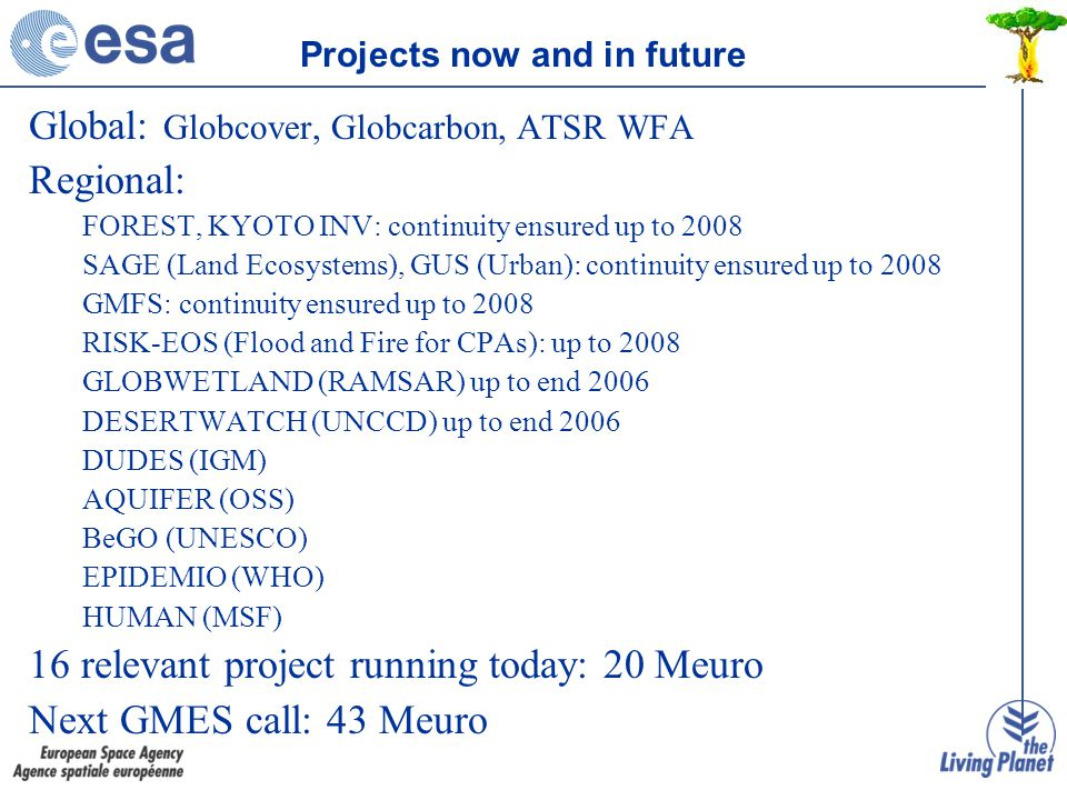 Global: Globcover, Globcarbon, ATSR WFA Regional: FOREST, KYOTO INV: continuity ensured up to 2008 SAGE (Land Ecosystems), GUS (Urban): continuity ensured up to 2008 GMFS: continuity ensured up to 2008 RISK-EOS (Flood and Fire for CPAs): up to 2008 GLOBWETLAND (RAMSAR) up to end 2006 DESERTWATCH (UNCCD) up to end 2006 DUDES (IGM) AQUIFER (OSS) BeGO (UNESCO) EPIDEMIO (WHO) HUMAN (MSF) 16 relevant project running today: 20 Meuro Next GMES call: 43 Meuro Projects now and in future