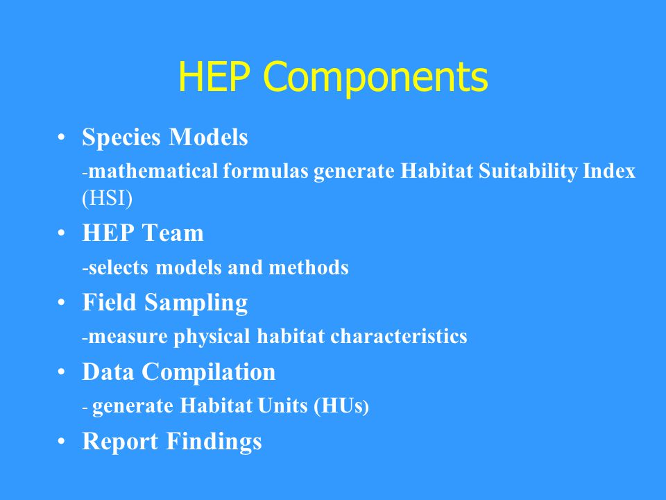 HEP Components Species Models - mathematical formulas generate Habitat Suitability Index (HSI) HEP Team -selects models and methods Field Sampling - measure physical habitat characteristics Data Compilation - generate Habitat Units (HUs ) Report Findings