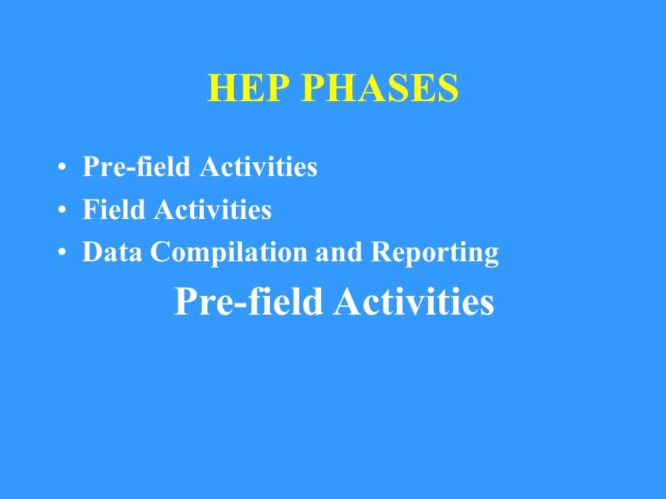 HEP PHASES Pre-field Activities Field Activities Data Compilation and Reporting Pre-field Activities