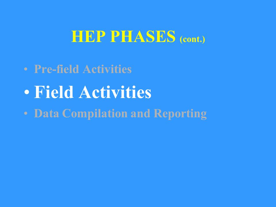 HEP PHASES (cont.) Pre-field Activities Field Activities Data Compilation and Reporting