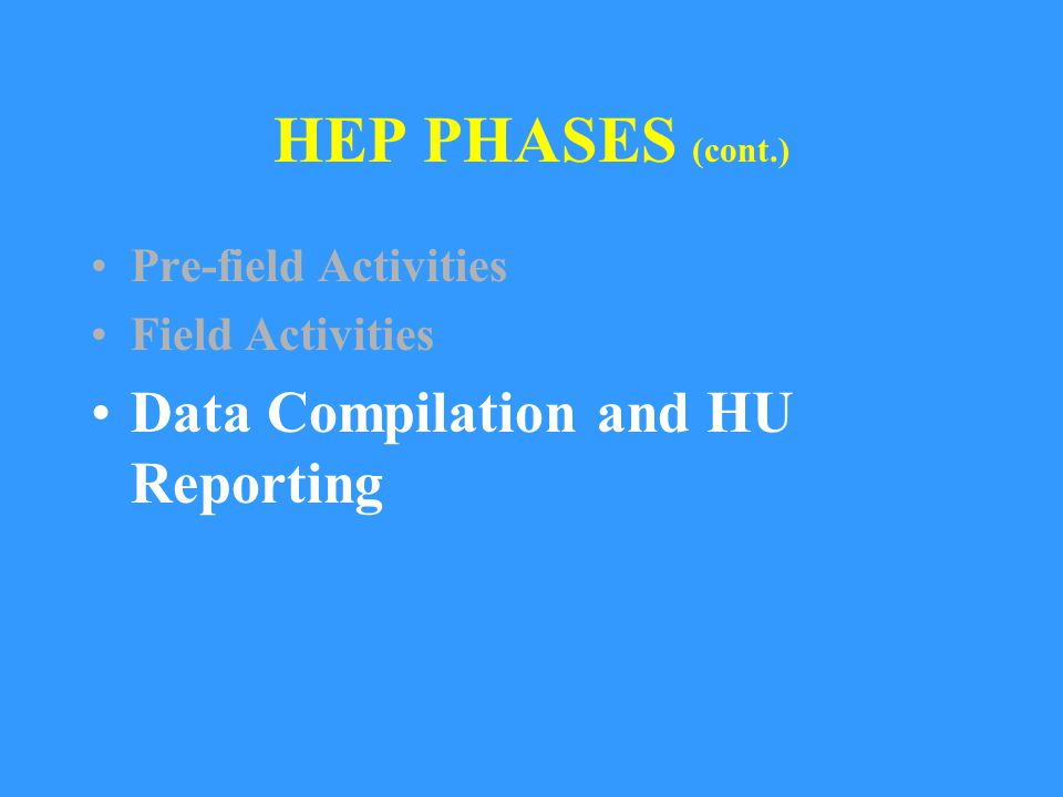 HEP PHASES (cont.) Pre-field Activities Field Activities Data Compilation and HU Reporting