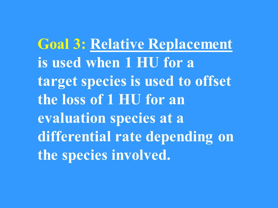 Goal 3: Relative Replacement is used when 1 HU for a target species is used to offset the loss of 1 HU for an evaluation species at a differential rate depending on the species involved.