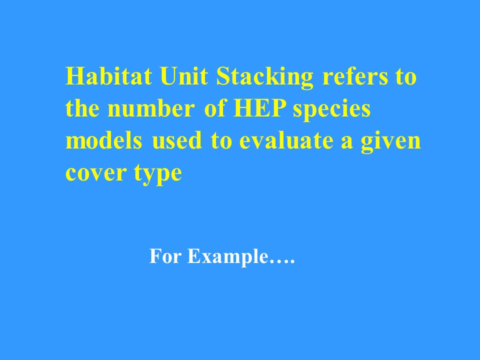 Habitat Unit Stacking refers to the number of HEP species models used to evaluate a given cover type For Example….