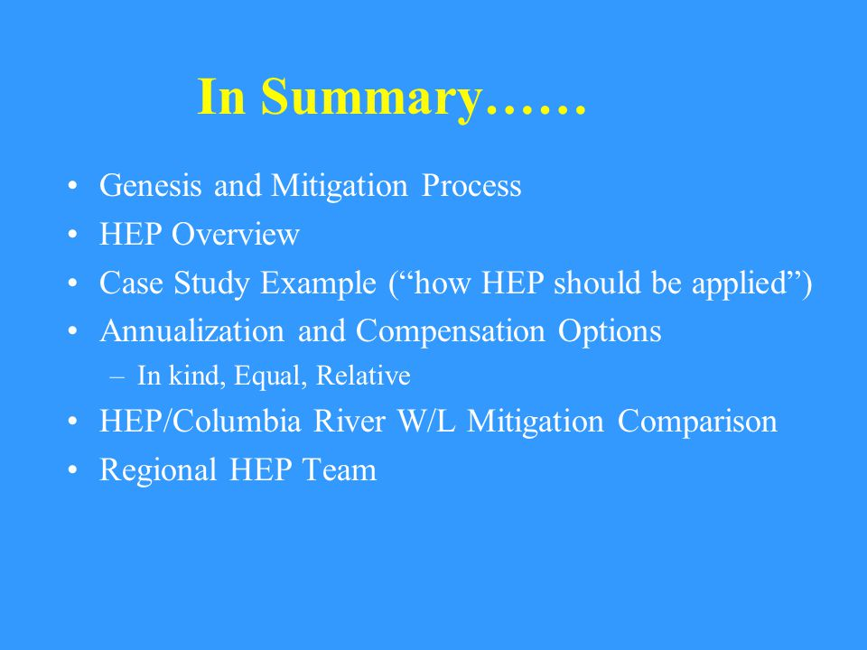 Genesis and Mitigation Process HEP Overview Case Study Example ( how HEP should be applied ) Annualization and Compensation Options –In kind, Equal, Relative HEP/Columbia River W/L Mitigation Comparison Regional HEP Team In Summary……