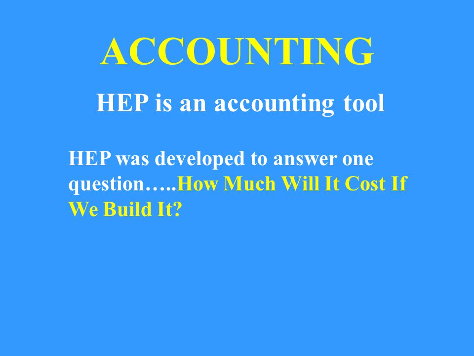 ACCOUNTING HEP is an accounting tool HEP was developed to answer one question…..How Much Will It Cost If We Build It