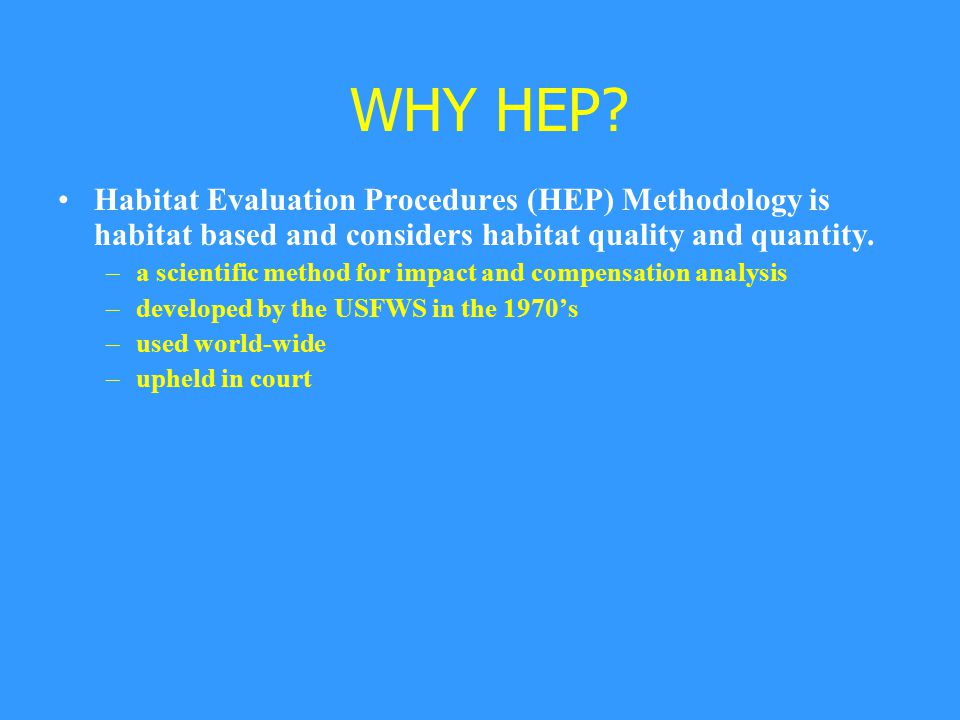 WHY HEP? Habitat Evaluation Procedures (HEP) Methodology is habitat based and considers habitat quality and quantity. –a scientific method for impact