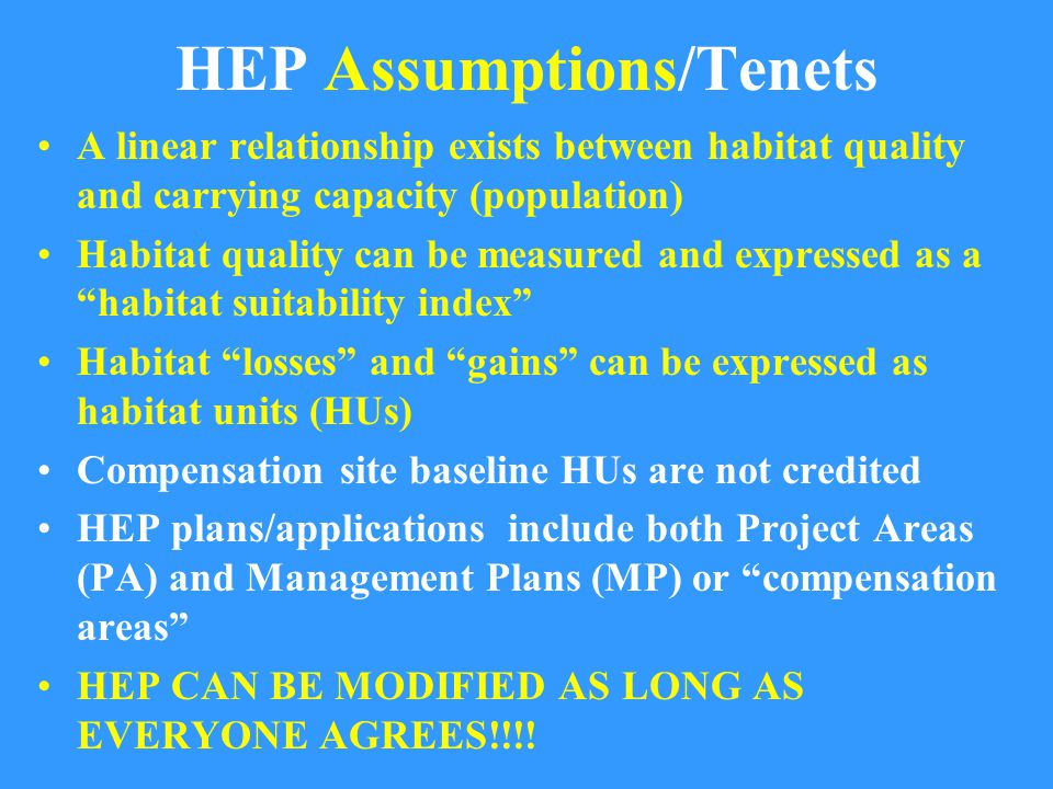 HEP Assumptions/Tenets A linear relationship exists between habitat quality and carrying capacity (population) Habitat quality can be measured and expressed as a habitat suitability index Habitat losses and gains can be expressed as habitat units (HUs) Compensation site baseline HUs are not credited HEP plans/applications include both Project Areas (PA) and Management Plans (MP) or compensation areas HEP CAN BE MODIFIED AS LONG AS EVERYONE AGREES!!!!